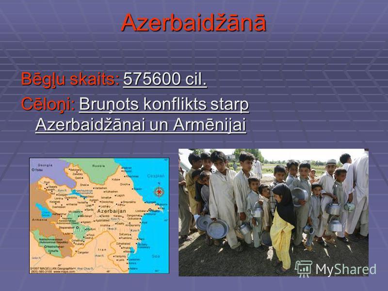Azerbaidžānā Bēgļu skaits: 575600 cil. Cēloņi: Bruņots konflikts starp Azerbaidžānai un Armēnijai