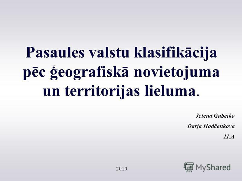 Pasaules valstu klasifikācija pēc ģeografiskā novietojuma un territorijas lieluma. Jelena Gubeiko Darja Hodčenkova 11.A 2010