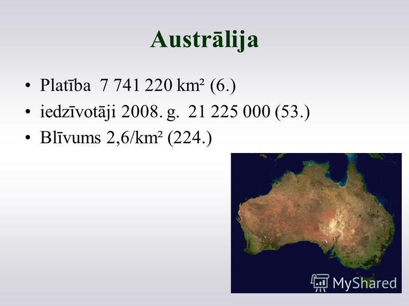 Austrālija Platība 7 741 220 km² (6.) iedzīvotāji 2008. g.21 225 000 (53.) Blīvums2,6/km² (224.)