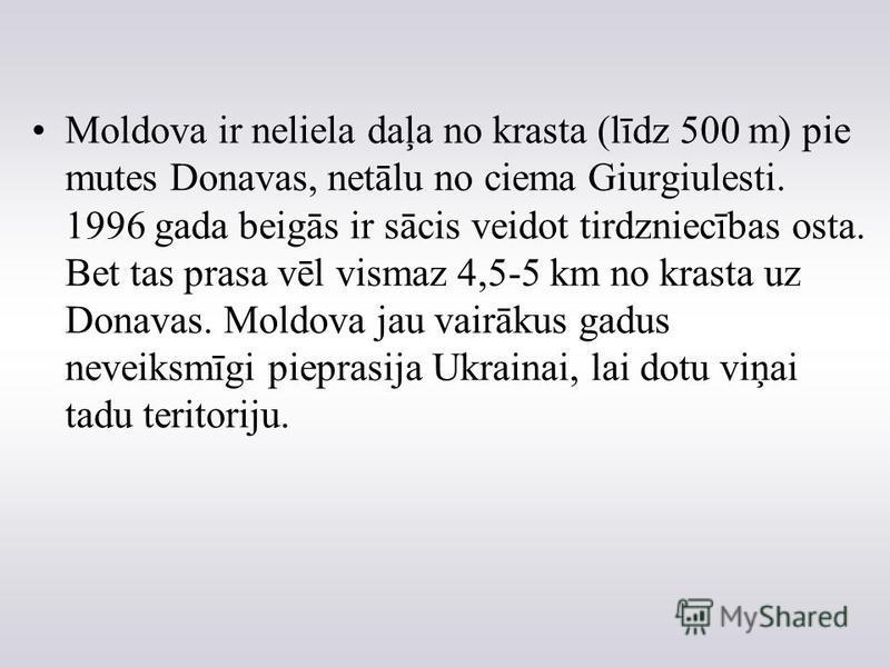 Moldova ir neliela daļa no krasta (līdz 500 m) pie mutes Donavas, netālu no ciema Giurgiulesti. 1996 gada beigās ir sācis veidot tirdzniecības osta. Bet tas prasa vēl vismaz 4,5-5 km no krasta uz Donavas. Moldova jau vairākus gadus neveiksmīgi piepra