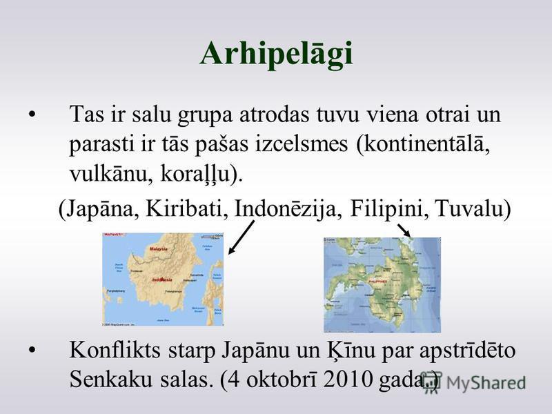 Arhipelāgi Tas ir salu grupa atrodas tuvu viena otrai un parasti ir tās pašas izcelsmes (kontinentālā, vulkānu, koraļļu). (Japāna, Kiribati, Indonēzija, Filipini, Tuvalu) Konflikts starp Japānu un Ķīnu par apstrīdēto Senkaku salas. (4 oktobrī 2010 ga