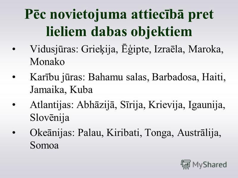 Pēc novietojuma attiecībā pret lieliem dabas objektiem Vidusjūras: Grieķija, Ēģipte, Izraēla, Maroka, Monako Karību jūras: Bahamu salas, Barbadosa, Haiti, Jamaika, Kuba Atlantijas: Abhāzijā, Sīrija, Krievija, Igaunija, Slovēnija Okeānijas: Palau, Kir
