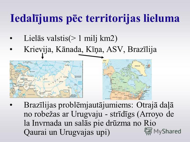 Iedalījums pēc territorijas lieluma Lielās valstis(> 1 milj km2) Krievija, Kānada, Kīņa, ASV, Brazīlija Brazīlijas problēmjautājumiems: Otrajā daļā no robežas ar Urugvaju - strīdīgs (Arroyo de la Invrnada un salās pie drūzma no Rio Qaurai un Urugvaja