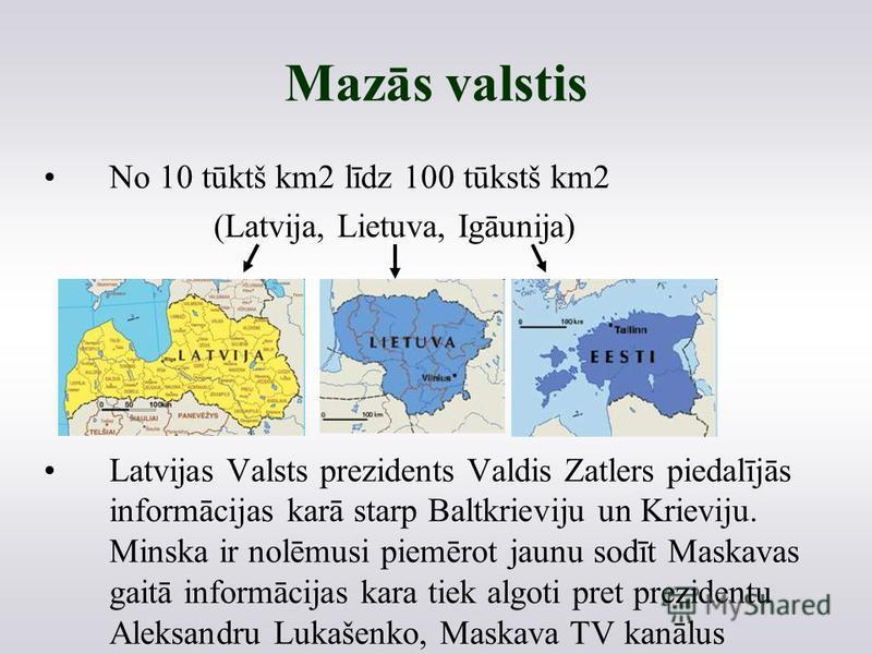 Mazās valstis No 10 tūktš km2 līdz 100 tūkstš km2 (Latvija, Lietuva, Igāunija) Latvijas Valsts prezidents Valdis Zatlers piedalījās informācijas karā starp Baltkrieviju un Krieviju. Minska ir nolēmusi piemērot jaunu sodīt Maskavas gaitā informācijas