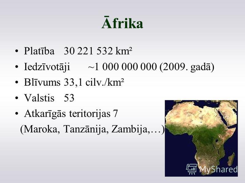 Āfrika Platība30 221 532 km² Iedzīvotāji~1 000 000 000 (2009. gadā) Blīvums33,1 cilv./km² Valstis53 Atkarīgās teritorijas7 (Maroka, Tanzānija, Zambija,…)