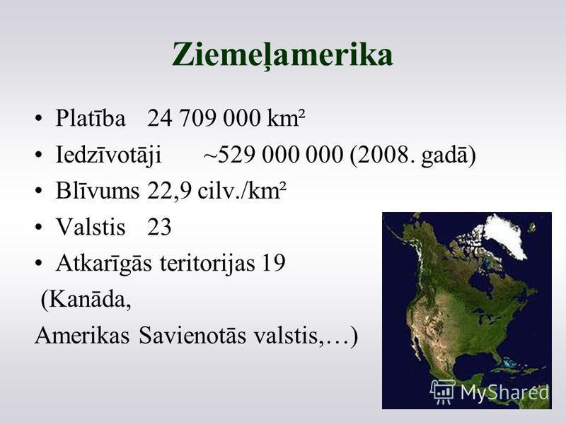 Ziemeļamerika Platība24 709 000 km² Iedzīvotāji~529 000 000 (2008. gadā) Blīvums22,9 cilv./km² Valstis23 Atkarīgās teritorijas19 (Kanāda, Amerikas Savienotās valstis,…)