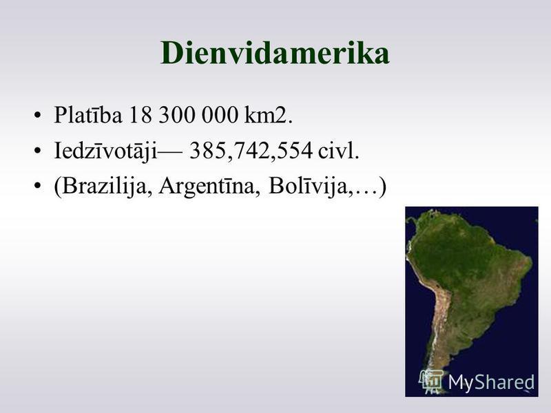 Dienvidamerika Platība 18 300 000 km2. Iedzīvotāji 385,742,554 civl. (Brazilija, Argentīna, Bolīvija,…)