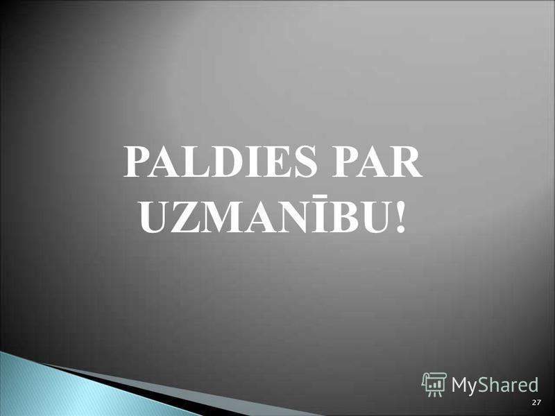 PALDIES PAR UZMANĪBU! 27
