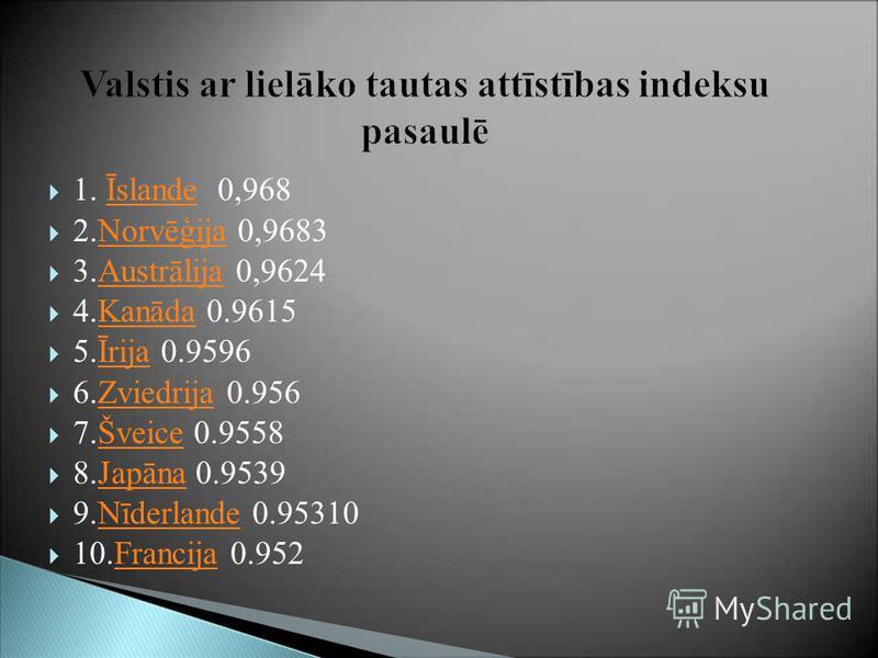 Valstis ar lielāko tautas attīstības indeksu pasaulē 1. Īslande 0,968Īslande 2.Norvēģija 0,9683Norvēģija 3.Austrālija 0,9624Austrālija 4.Kanāda 0.9615Kanāda 5.Īrija 0.9596Īrija 6.Zviedrija 0.956Zviedrija 7.Šveice 0.9558Šveice 8.Japāna 0.9539Japāna 9.