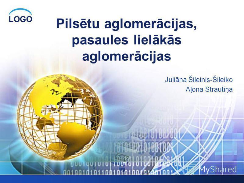 LOGO Pilsētu aglomerācijas, pasaules lielākās aglomerācijas Juliāna Šileinis-Šileiko Aļona Strautiņa
