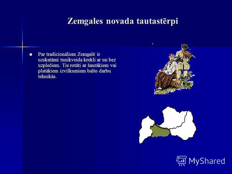Zemgales novada tautastērpi Par tradicionāliem Zemgalē ir uzskatāmi tunikveida krekli ar un bez uzplečiem. Tie rotāti ar šaurākiem vai platākiem izvilkumiem balto darbu tehnikās. Par tradicionāliem Zemgalē ir uzskatāmi tunikveida krekli ar un bez uzp