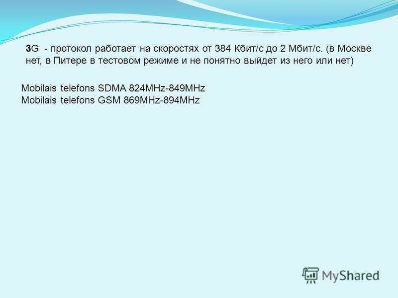 3G - протокол работает на скоростях от 384 Кбит/с до 2 Мбит/с. (в Москве нет, в Питере в тестовом режиме и не понятно выйдет из него или нет) Mobilais telefons SDMA 824MHz-849MHz Mobilais telefons GSM 869MHz-894MHz