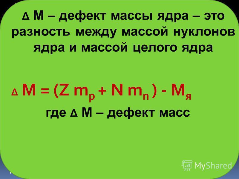 Е св = [( Z m p + N m n ) - M я ]c 2, где Z - число протонов, N = ( A - Z) - число нейтронов, m p - масса протона, m n - масса нейтрона, Mя - масса ядра с массовым числом А и зарядом Z. Е св = m c 2 M я < Z m p + N m n Δ M = (Z m p + N m n ) - M я Е