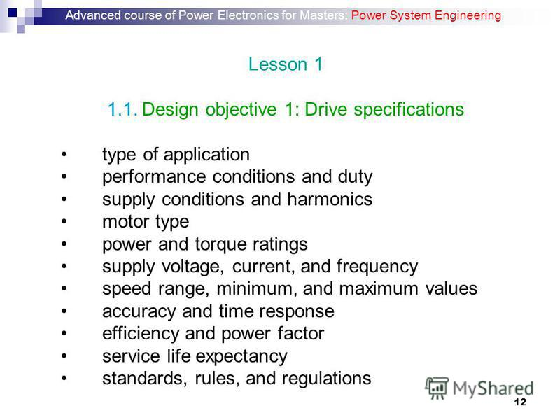 12 1.1. Design objective 1: Drive specifications type of application performance conditions and duty supply conditions and harmonics motor type power and torque ratings supply voltage, current, and frequency speed range, minimum, and maximum values a