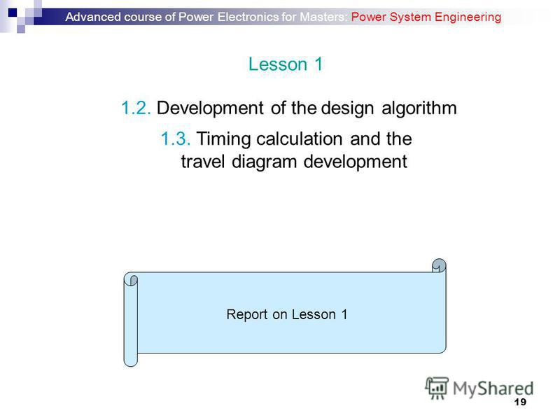 19 1.3. Timing calculation and the travel diagram development 1.2. Development of the design algorithm Report on Lesson 1 Advanced course of Power Electronics for Masters: Power System Engineering Lesson 1