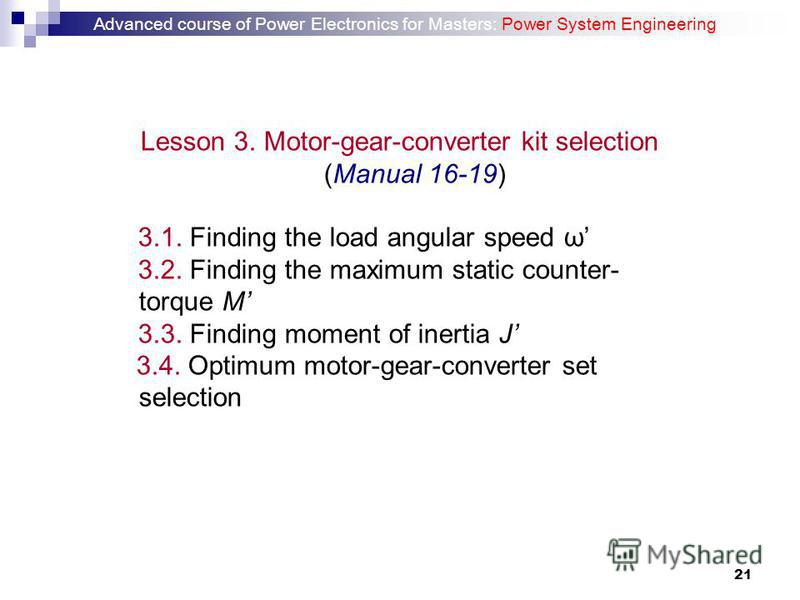 21 Lesson 3. Motor-gear-converter kit selection (Manual 16-19) 3.1. Finding the load angular speed ω 3.2. Finding the maximum static counter- torque M 3.3. Finding moment of inertia J 3.4. Optimum motor-gear-converter set selection Advanced course of