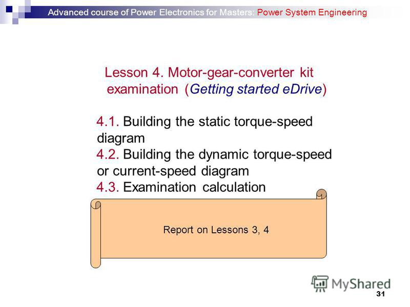31 Lesson 4. Motor-gear-converter kit examination (Getting started eDrive) 4.1. Building the static torque-speed diagram 4.2. Building the dynamic torque-speed or current-speed diagram 4.3. Examination calculation Report on Lessons 3, 4 Advanced cour