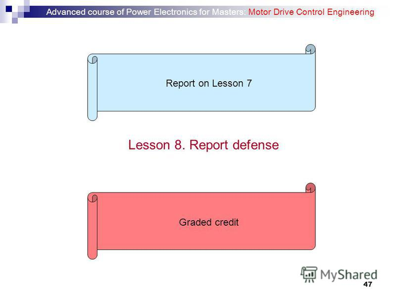 47 Lesson 8. Report defense Report on Lesson 7Graded credit Advanced course of Power Electronics for Masters: Motor Drive Control Engineering