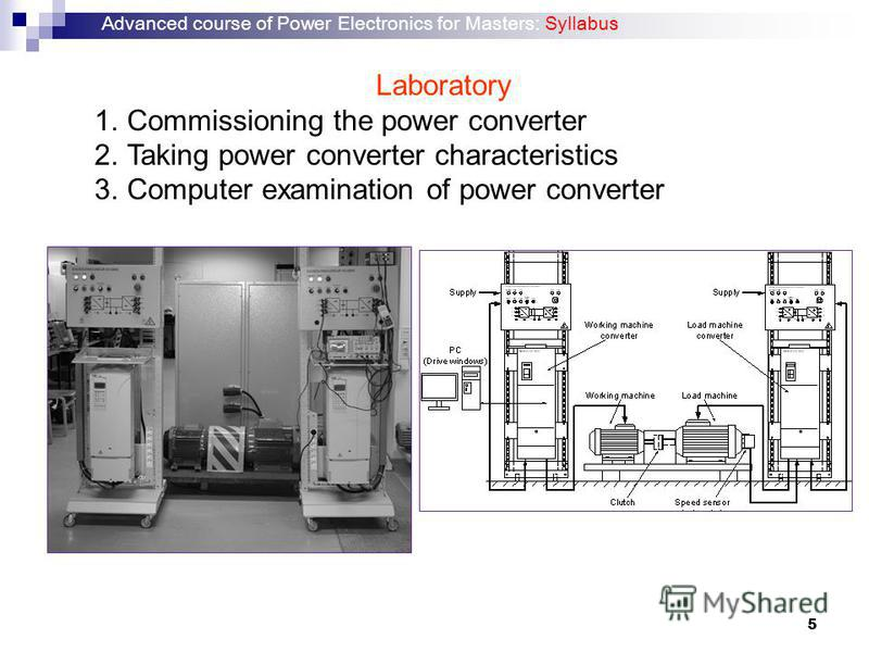 5 Laboratory 1.Commissioning the power converter 2.Taking power converter characteristics 3.Computer examination of power converter Advanced course of Power Electronics for Masters: Syllabus