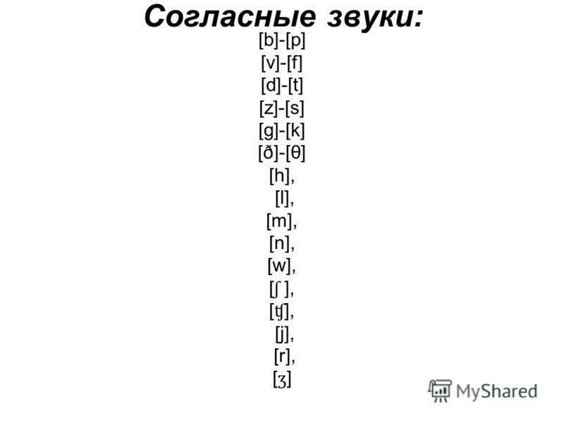 Согласные звуки: [b]-[p] [v]-[f] [d]-[t] [z]-[s] [g]-[k] [ð]-[θ] [h], [l], [m], [n], [w], [ ʃ ], [ ʧ ], [j], [r], [ ʒ ]