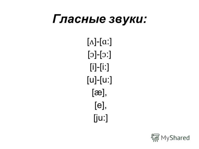 Гласные звуки: [ ʌ ]-[ ɑ :] [ ɔ ]-[ ɔ :] [i]-[i:] [u]-[u:] [æ], [e], [ju:]