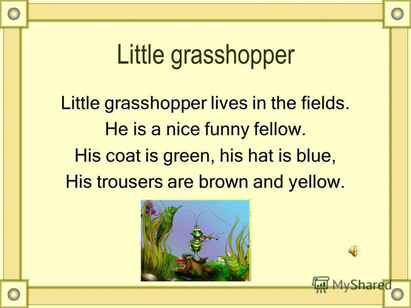 Little grasshopper Little grasshopper lives in the fields. He is a nice funny fellow. His coat is green, his hat is blue, His trousers are brown and yellow.