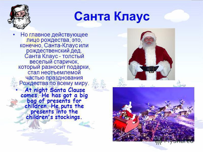 Санта Клаус Но главное действующее лицо рождества, это, конечно, Санта-Клаус или рождественский дед. Санта Клаус - толстый веселый старичок, который разносит подарки, стал неотъемлемой частью празднования Рождества по всему миру. At night Santa Claus