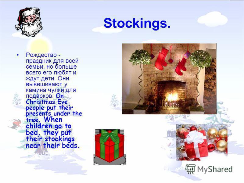 Stockings. Рождество - праздник для всей семьи, но больше всего его любят и ждут дети. Они вывешивают у камина чулки для подарков. On Christmas Eve people put their presents under the tree. When children go to bed, they put their stockings near their