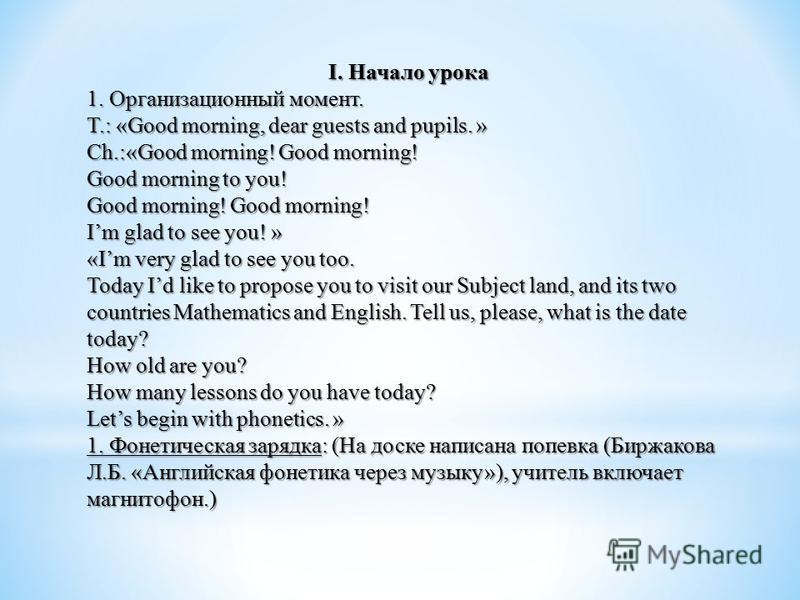 I. Начало урока 1. Организационный момент. T.: «Good morning, dear guests and pupils. » Ch.:«Good morning! Good morning! Good morning to you! Good morning! Good morning! Im glad to see you! » «Im very glad to see you too. Today Id like to propose you