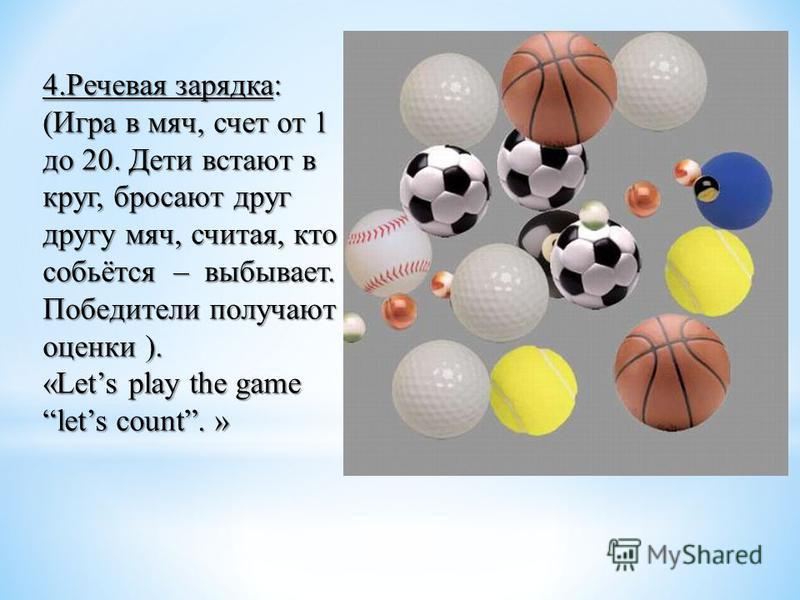 4. Речевая зарядка: (Игра в мяч, счет от 1 до 20. Дети встают в круг, бросают друг другу мяч, считая, кто собьётся – выбывает. Победители получают оценки ). «Lets play the game lets count. »