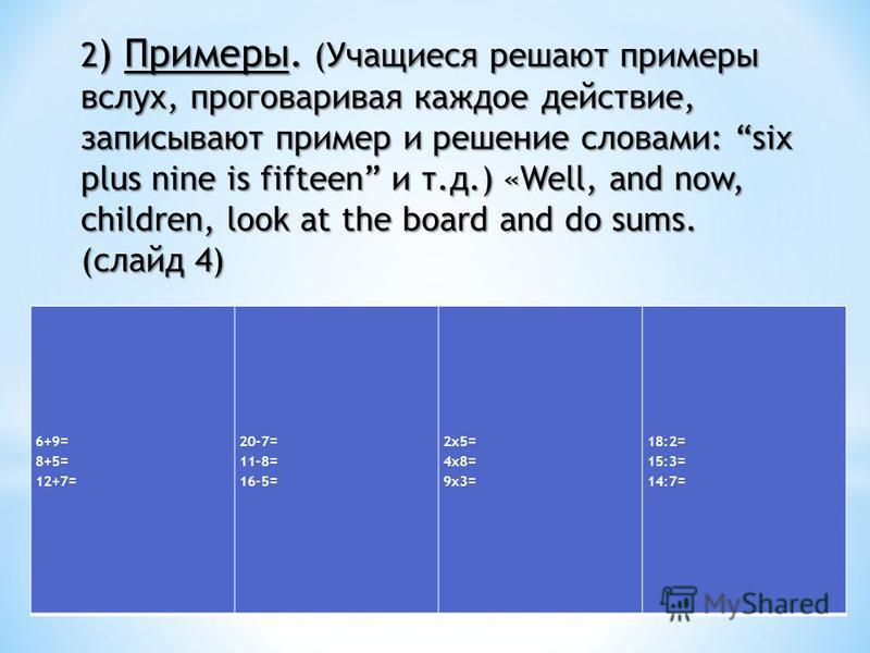 6+9= 8+5= 12+7= 20-7= 11-8= 16-5= 2x5= 4x8= 9x3= 18:2= 15:3= 14:7= 2 ) Примеры. (Учащиеся решают примеры вслух, проговаривая каждое действие, записывают пример и решение словами: six plus nine is fifteen и т.д.) «Well, and now, children, look at the