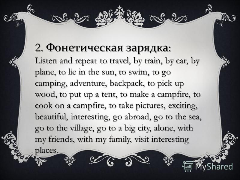 2. Фонетическая зарядка : Listen and repeat to travel, by train, by car, by plane, to lie in the sun, to swim, to go camping, adventure, backpack, to pick up wood, to put up a tent, to make a campfire, to cook on a campfire, to take pictures, excitin