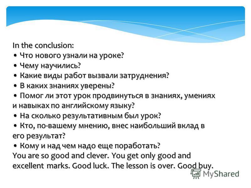 In the conclusion: Что нового узнали на уроке? Чему научились? Какие виды работ вызвали затруднения? В каких знаниях уверены? Помог ли этот урок продвинуться в знаниях, умениях и навыках по английскому языку? На сколько результативным был урок? Кто,