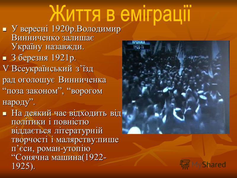 У вересні 1920р.Володимир Винниченко залишає Україну назавжди. У вересні 1920р.Володимир Винниченко залишає Україну назавжди. З березня 1921р. З березня 1921р. V Всеукраїнський зїзд рад оголошує Винниченка поза законом, ворогом народу. На деякий час