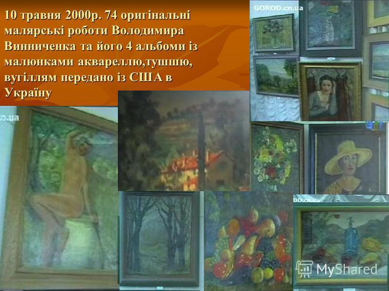 10 травня 2000р. 74 оригінальні малярські роботи Володимира Винниченка та його 4 альбоми із малюнками аквареллю,тушшю, вугіллям передано із США в Україну