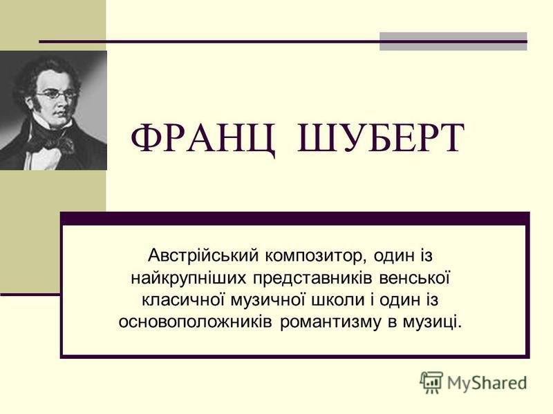 ФРАНЦ ШУБЕРТ Австрійський композитор, один із найкрупніших представників венської класичної музичної школи і один із основоположників романтизму в музиці.