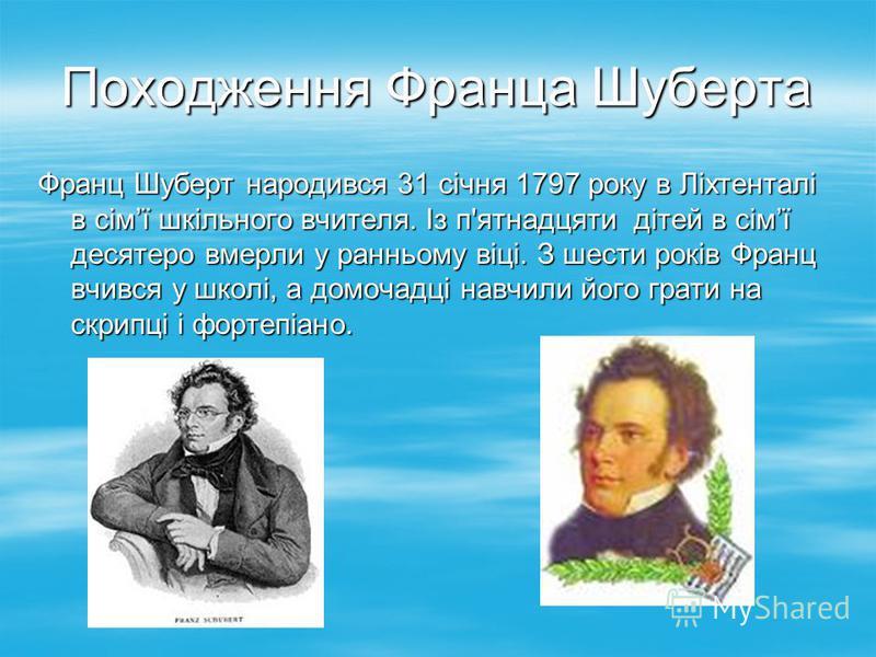 Походження Франца Шуберта Франц Шуберт народився 31 січня 1797 року в Ліхтенталі в сімї шкільного вчителя. Із п'ятнадцяти дітей в сімї десятеро вмерли у ранньому віці. З шести років Франц вчився у школі, а домочадці навчили його грати на скрипці і фо