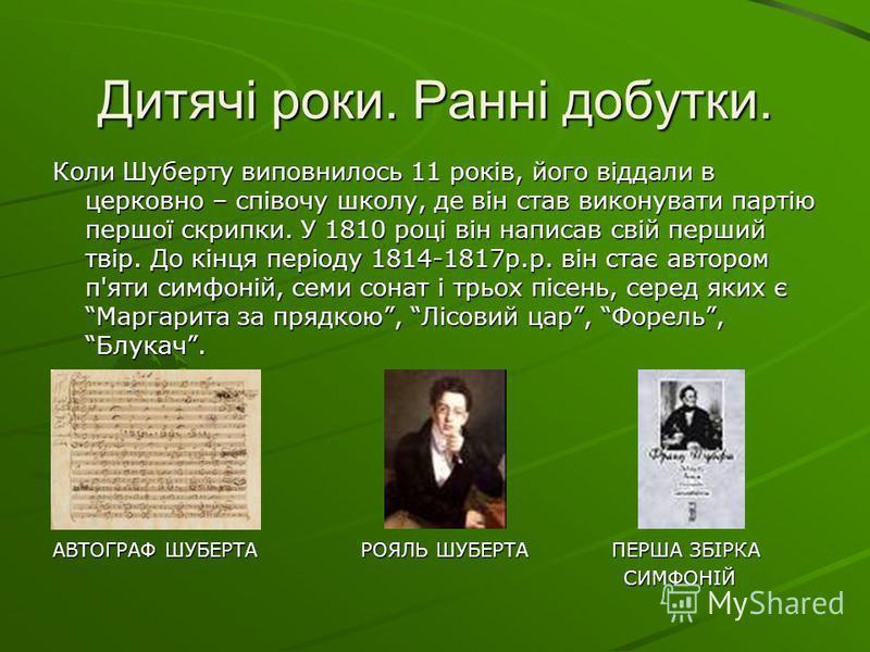 Дитячі роки. Ранні добутки. Коли Шуберту виповнилось 11 років, його віддали в церковно – співочу школу, де він став виконувати партію першої скрипки. У 1810 році він написав свій перший твір. До кінця періоду 1814-1817р.р. він стає автором п'яти симф