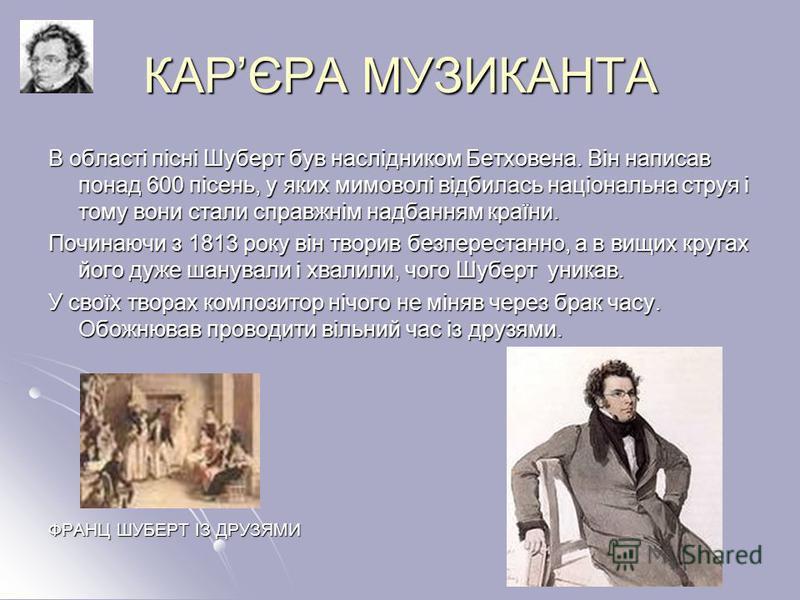 КАРЄРА МУЗИКАНТА В області пісні Шуберт був наслідником Бетховена. Він написав понад 600 пісень, у яких мимоволі відбилась національна струя і тому вони стали справжнім надбанням країни. Починаючи з 1813 року він творив безперестанно, а в вищих круга