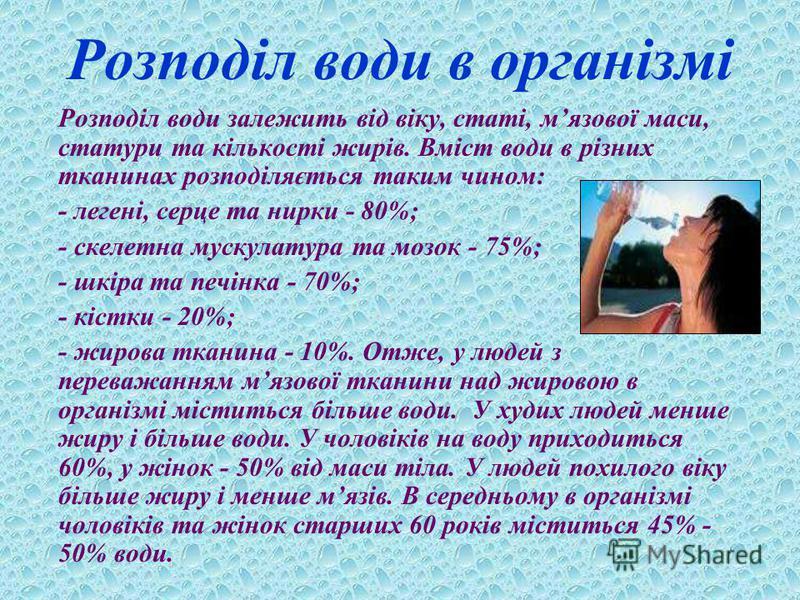 Розподіл води в організмі Розподіл води залежить від віку, статі, мязової маси, статури та кількості жирів. Вміст води в різних тканинах розподіляється таким чином: - легені, серце та нирки - 80%; - скелетна мускулатура та мозок - 75%; - шкіра та печ