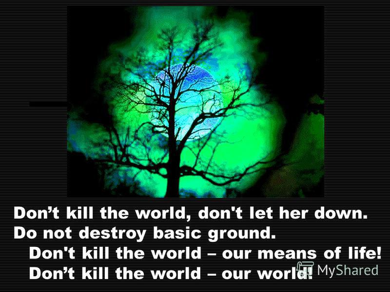 Dont kill the world, don't let her down. Do not destroy basic ground. Don't kill the world – our means of life! Dont kill the world – our world!