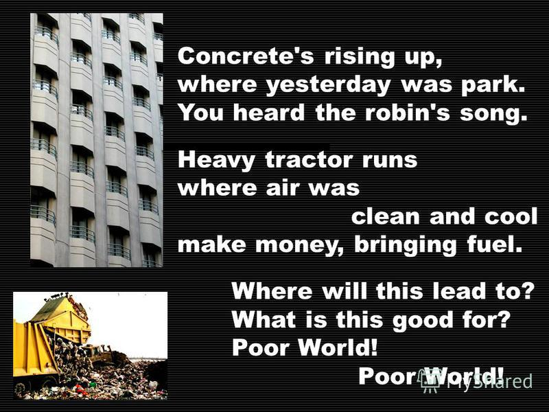 Concrete's rising up, where yesterday was park. You heard the robin's song. Heavy tractor runs where air was clean and cool make money, bringing fuel. Where will this lead to? What is this good for? Poor World!