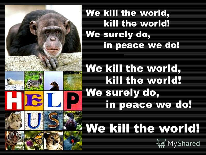 We kill the world, kill the world! We surely do, in peace we do! We kill the world, kill the world! We surely do, in peace we do! We kill the world!