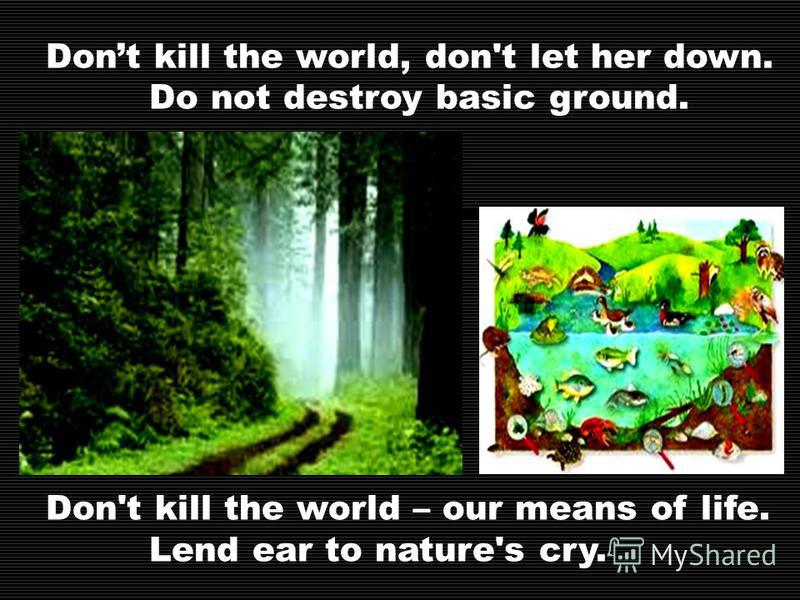 Dont kill the world, don't let her down. Do not destroy basic ground. Don't kill the world – our means of life. Lend ear to nature's cry.