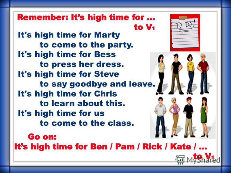 It's high time for Marty to come to the party. It's high time for Bess to press her dress. It's high time for Steve to say goodbye and leave. It's high time for Chris to learn about this. It's high time for us to come to the class.