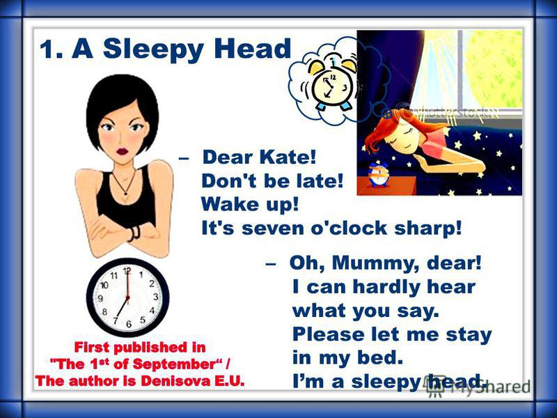 1. A Sleepy Head – Dear Kate! Don't be late! Wake up! It's seven o'clock sharp! – Oh, Mummy, dear! I can hardly hear what you say. Please let me stay in my bed. Im a sleepy head.