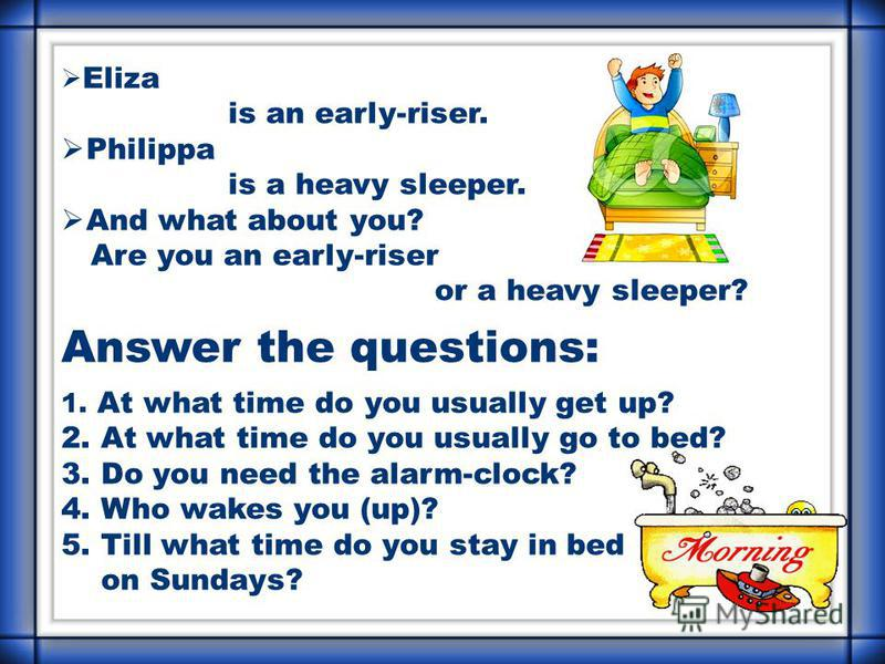 Eliza is an early-riser. Philippa is a heavy sleeper. And what about you? Are you an early-riser or a heavy sleeper? Answer the questions: 1. At what time do you usually get up? 2. At what time do you usually go to bed? 3. Do you need the alarm-clock