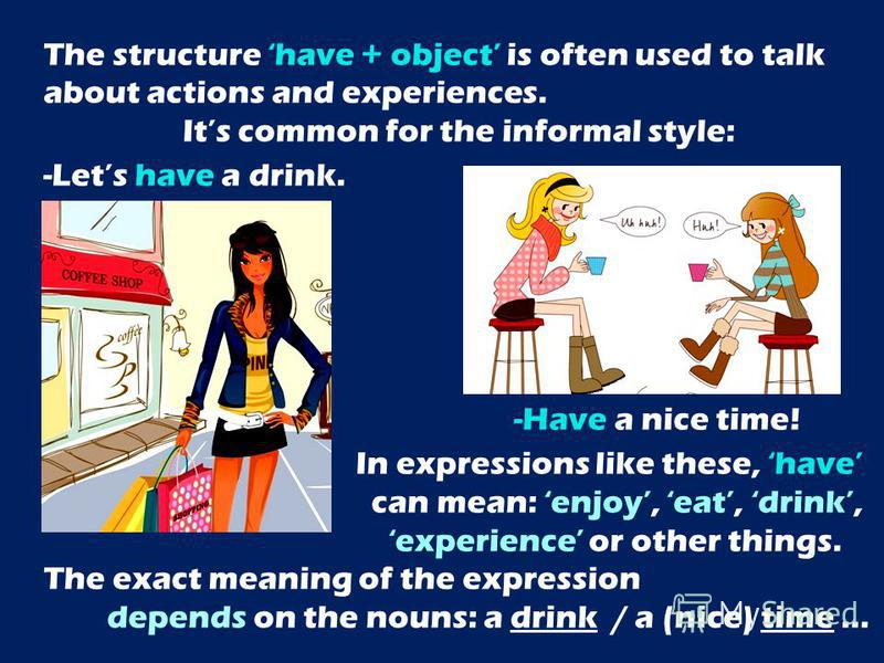 The structure have + object is often used to talk about actions and experiences. Its common for the informal style: -Lets have a drink. -Have a nice time! In expressions like these, have can mean: enjoy, eat, drink, experience or other things. The ex