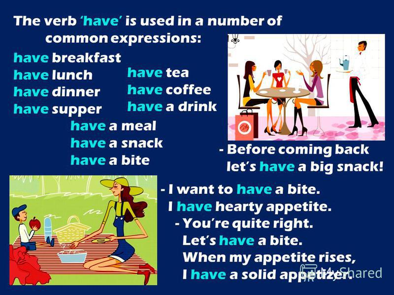 The verb have is used in a number of common expressions: have breakfast have lunch have dinner have supper have a meal have a snack have a bite - Before coming back lets have a big snack! have tea have coffee have a drink - I want to have a bite. I h