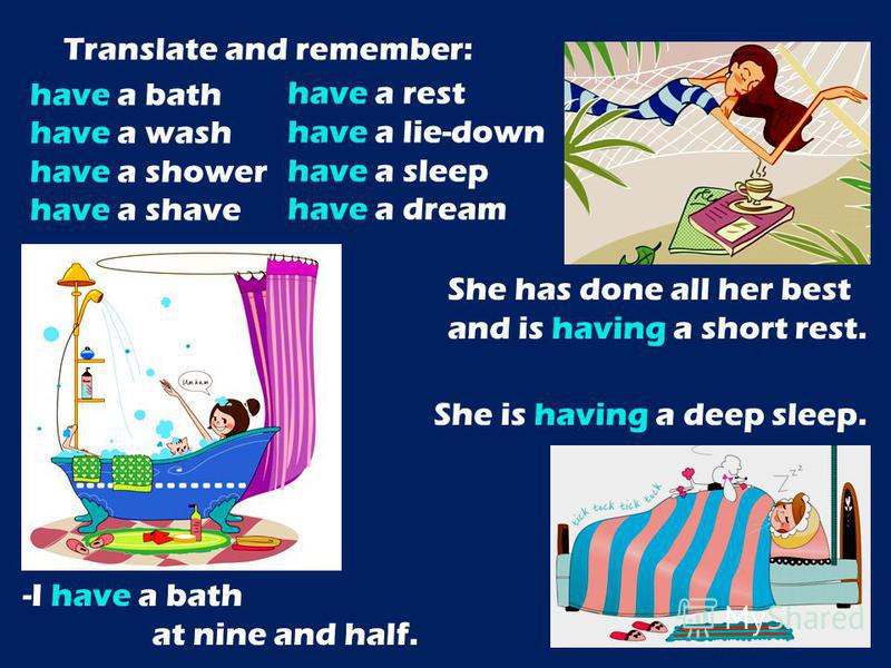 Translate and remember: have a bath have a wash have a shower have a shave She is having a deep sleep. -I have a bath at nine and half. have a rest have a lie-down have a sleep have a dream She has done all her best and is having a short rest.